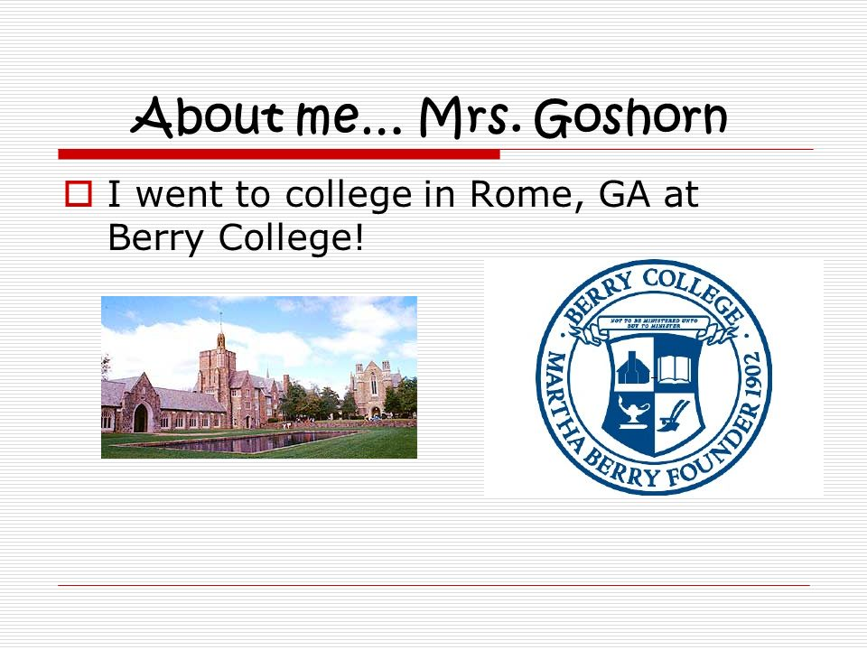 About me… Mrs. Goshorn I went to college in Rome, GA at Berry College!