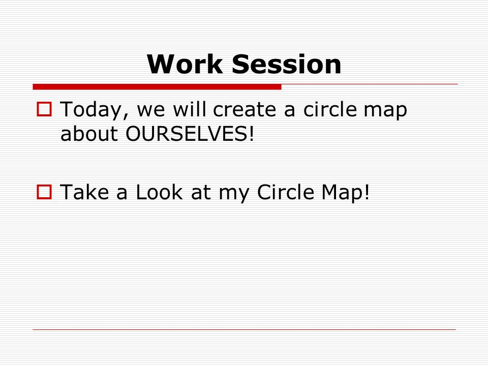 Work Session Today, we will create a circle map about OURSELVES!