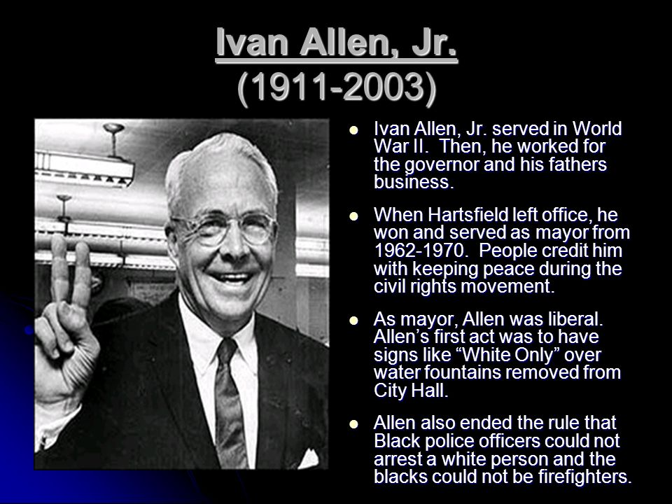 Ivan Allen, Jr. (1911-2003) Ivan Allen, Jr. served in World War II. Then, he worked for the governor and his fathers business.