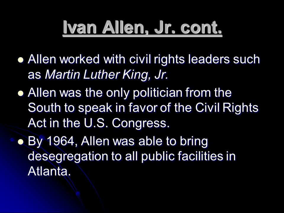 Ivan Allen, Jr. cont. Allen worked with civil rights leaders such as Martin Luther King, Jr.