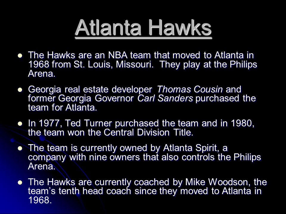 Atlanta Hawks The Hawks are an NBA team that moved to Atlanta in 1968 from St. Louis, Missouri. They play at the Philips Arena.
