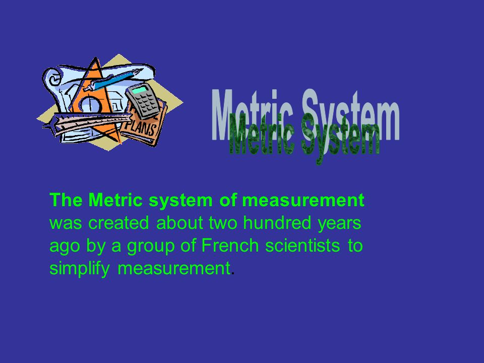 Metric System The Metric system of measurement was created about two hundred years ago by a group of French scientists to simplify measurement.