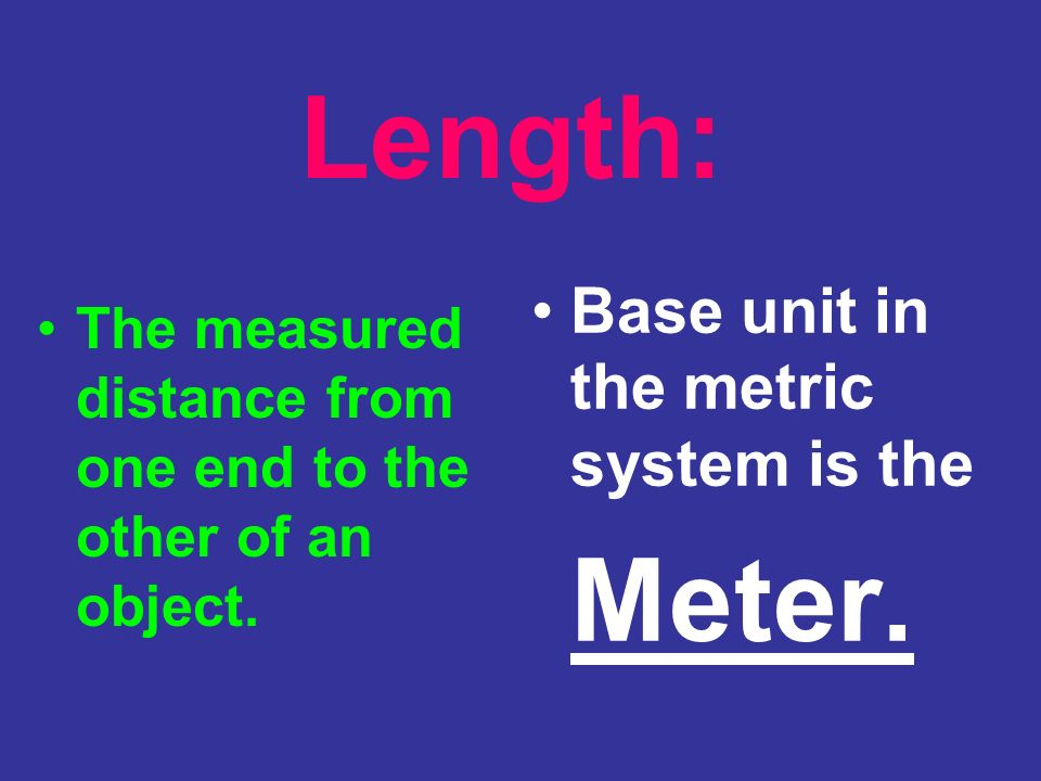 Length: Base unit in the metric system is the Meter.