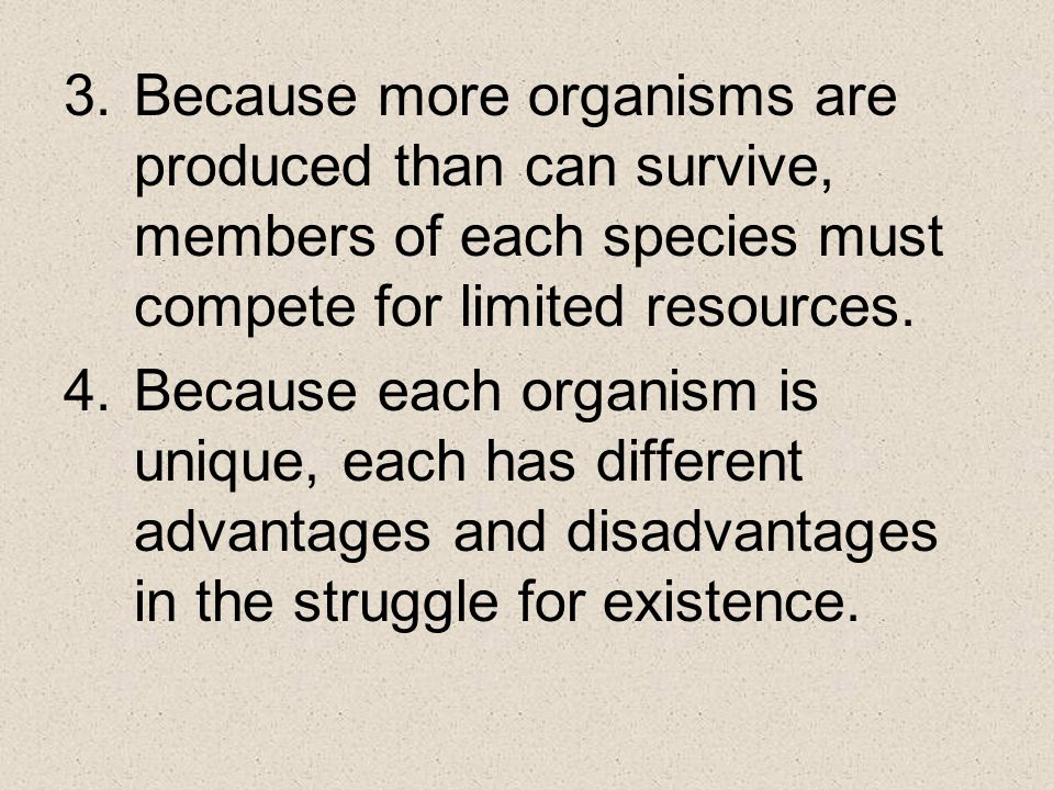 Because more organisms are produced than can survive, members of each species must compete for limited resources.