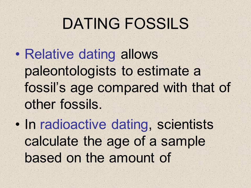 DATING FOSSILS Relative dating allows paleontologists to estimate a fossil's age compared with that of other fossils.