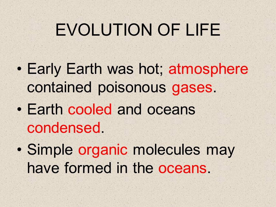 EVOLUTION OF LIFE Early Earth was hot; atmosphere contained poisonous gases. Earth cooled and oceans condensed.