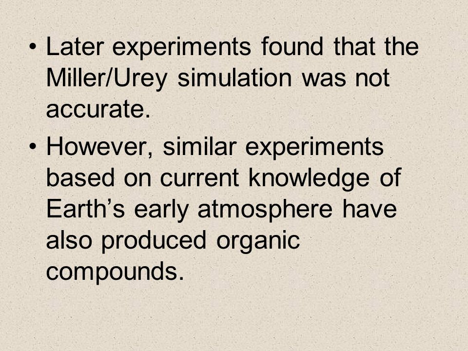 Later experiments found that the Miller/Urey simulation was not accurate.