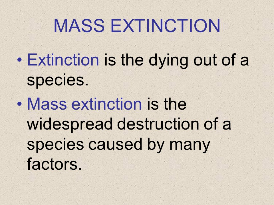 MASS EXTINCTION Extinction is the dying out of a species.