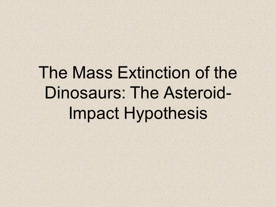 The Mass Extinction of the Dinosaurs: The Asteroid-Impact Hypothesis