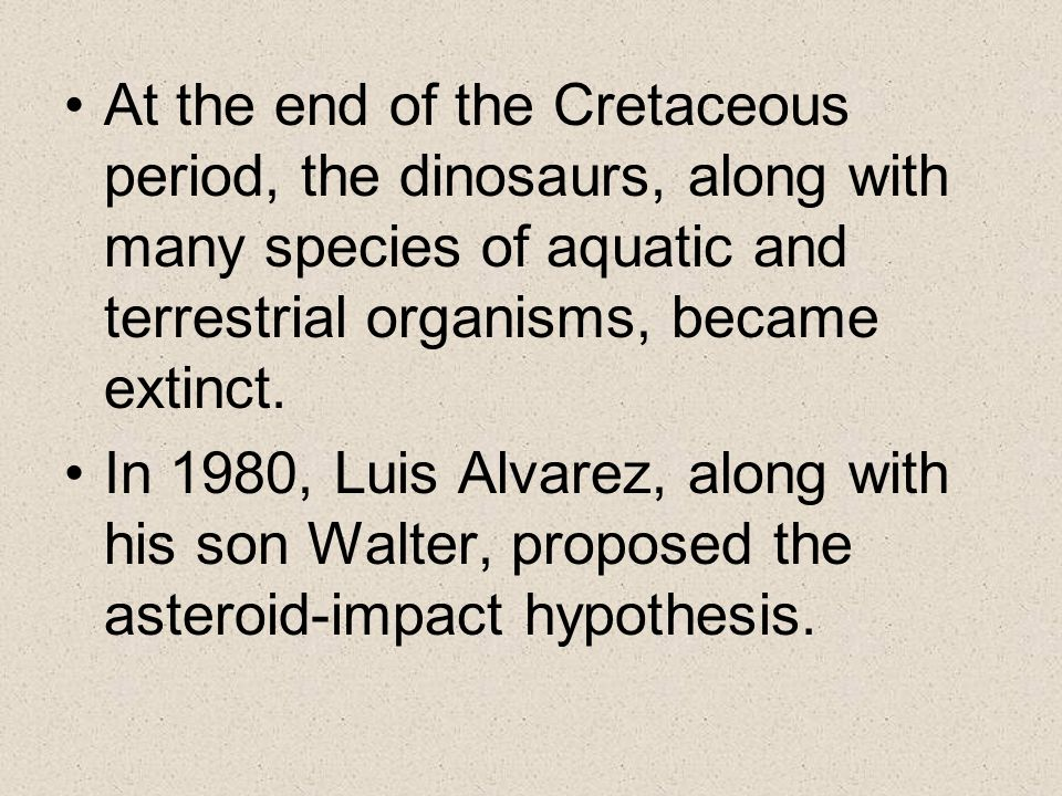 At the end of the Cretaceous period, the dinosaurs, along with many species of aquatic and terrestrial organisms, became extinct.