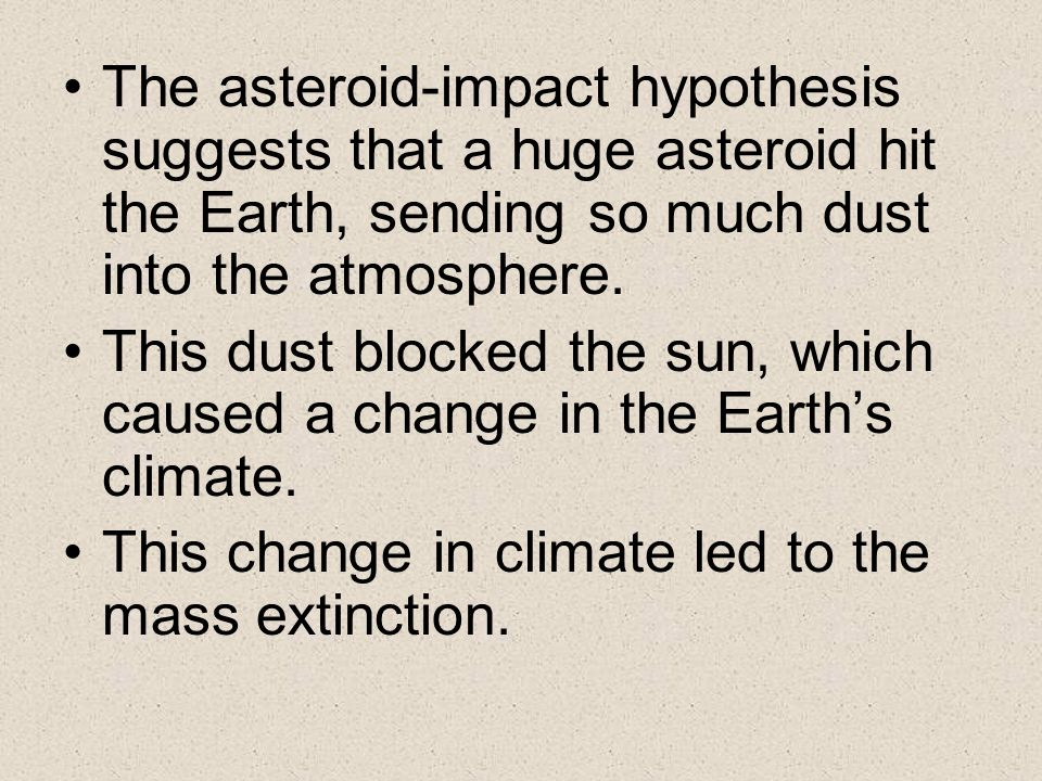 The asteroid-impact hypothesis suggests that a huge asteroid hit the Earth, sending so much dust into the atmosphere.