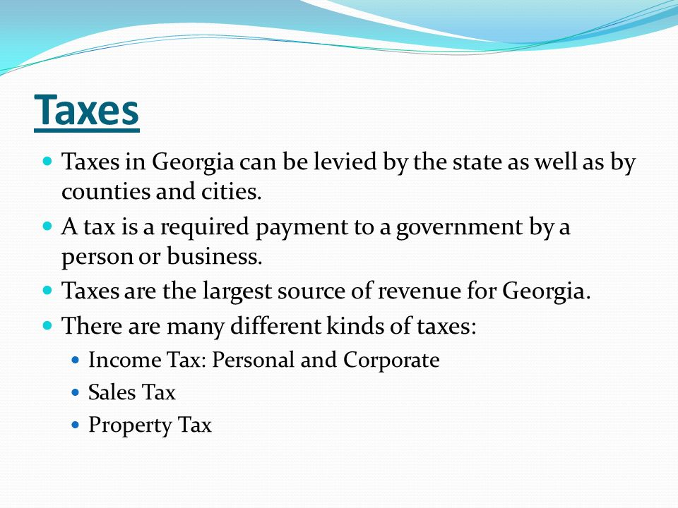 Taxes Taxes in Georgia can be levied by the state as well as by counties and cities.