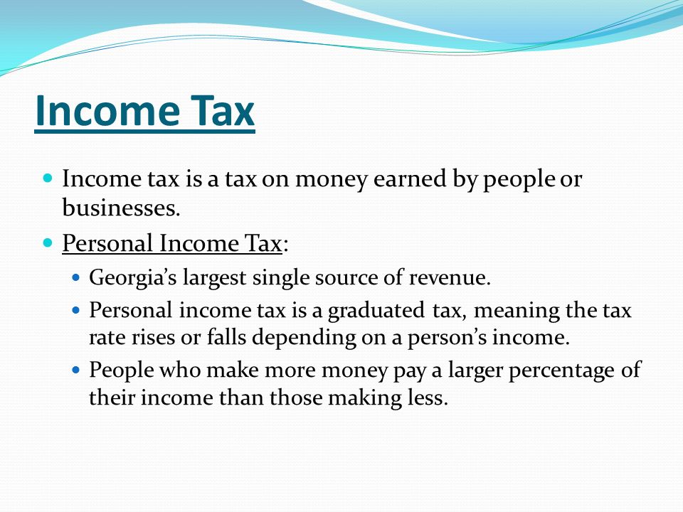 Income Tax Income tax is a tax on money earned by people or businesses. Personal Income Tax: Georgia's largest single source of revenue.