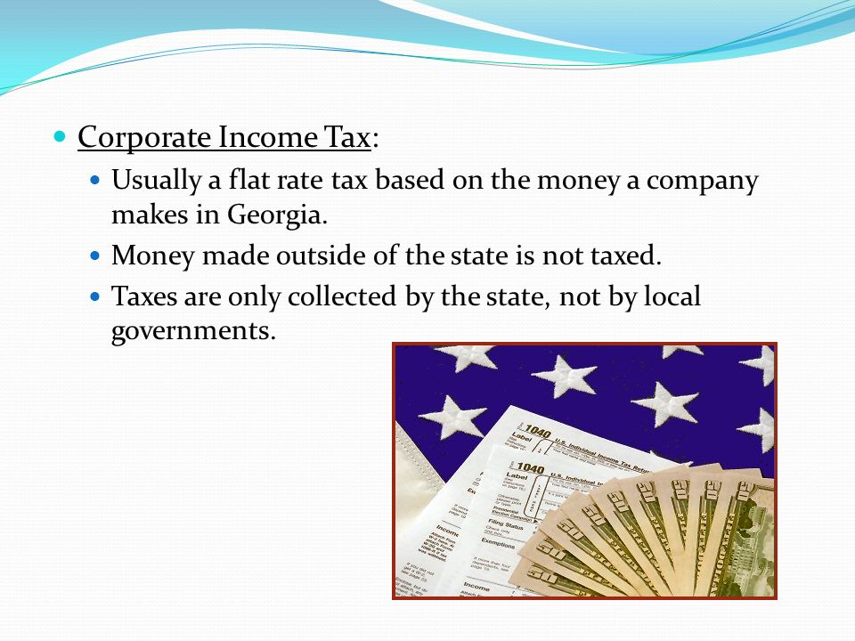 Corporate Income Tax: Usually a flat rate tax based on the money a company makes in Georgia. Money made outside of the state is not taxed.