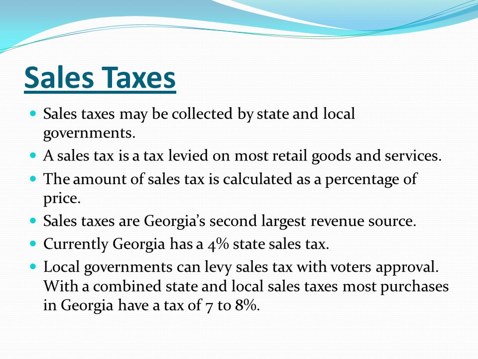 Sales Taxes Sales taxes may be collected by state and local governments. A sales tax is a tax levied on most retail goods and services.