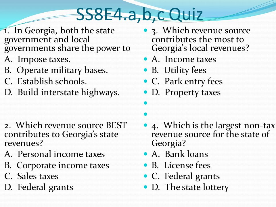SS8E4.a,b,c Quiz 1. In Georgia, both the state government and local governments share the power to.