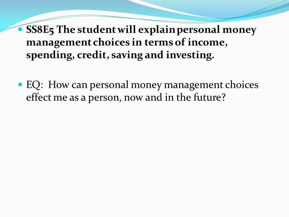 SS8E5 The student will explain personal money management choices in terms of income, spending, credit, saving and investing.