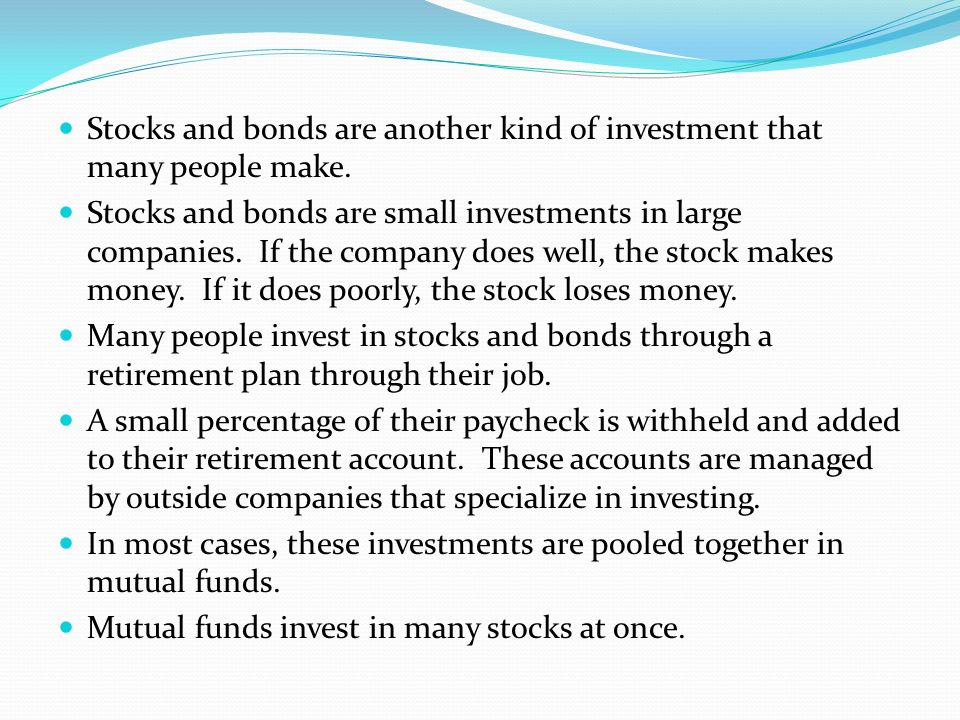 Stocks and bonds are another kind of investment that many people make.