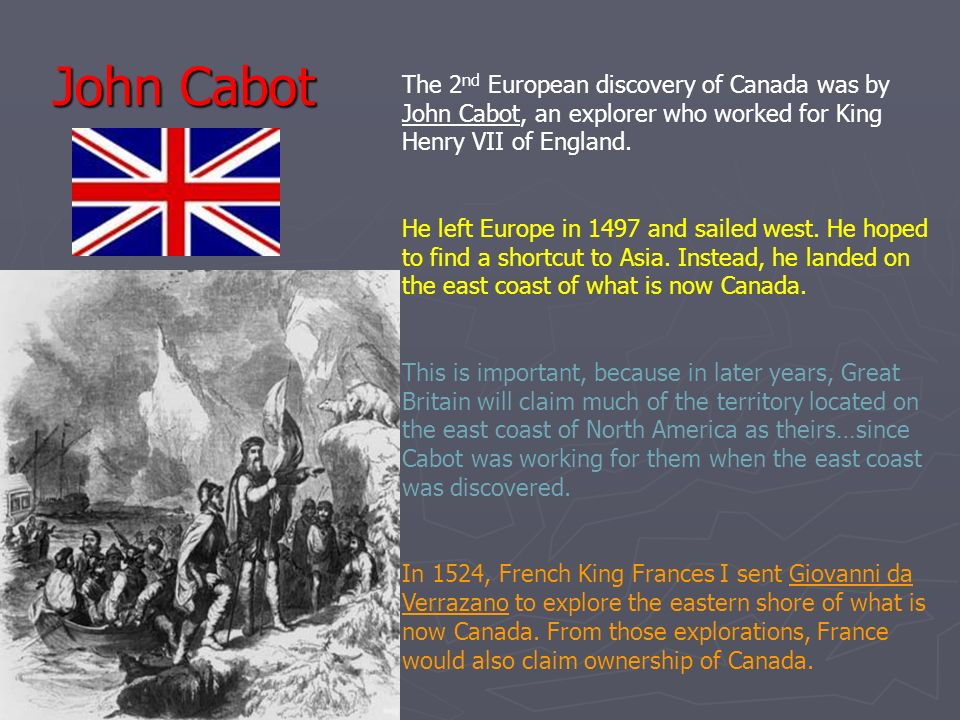 John Cabot The 2nd European discovery of Canada was by John Cabot, an explorer who worked for King Henry VII of England.