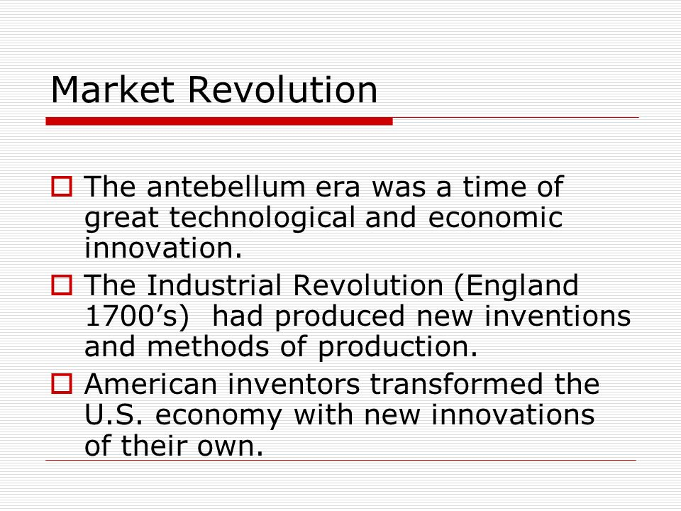 Market Revolution The antebellum era was a time of great technological and economic innovation.