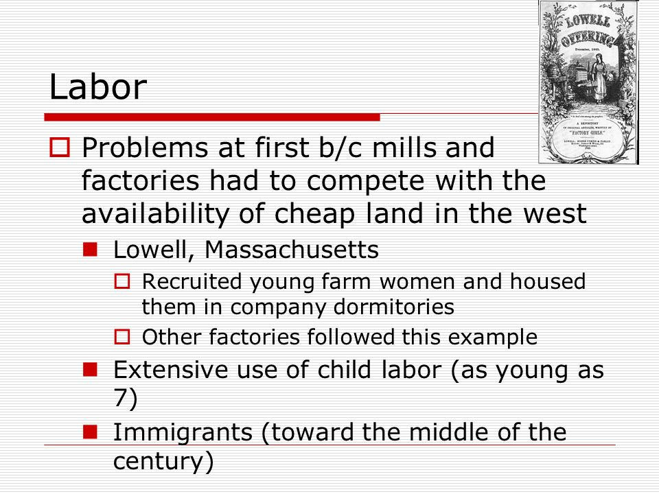 Labor Problems at first b/c mills and factories had to compete with the availability of cheap land in the west.