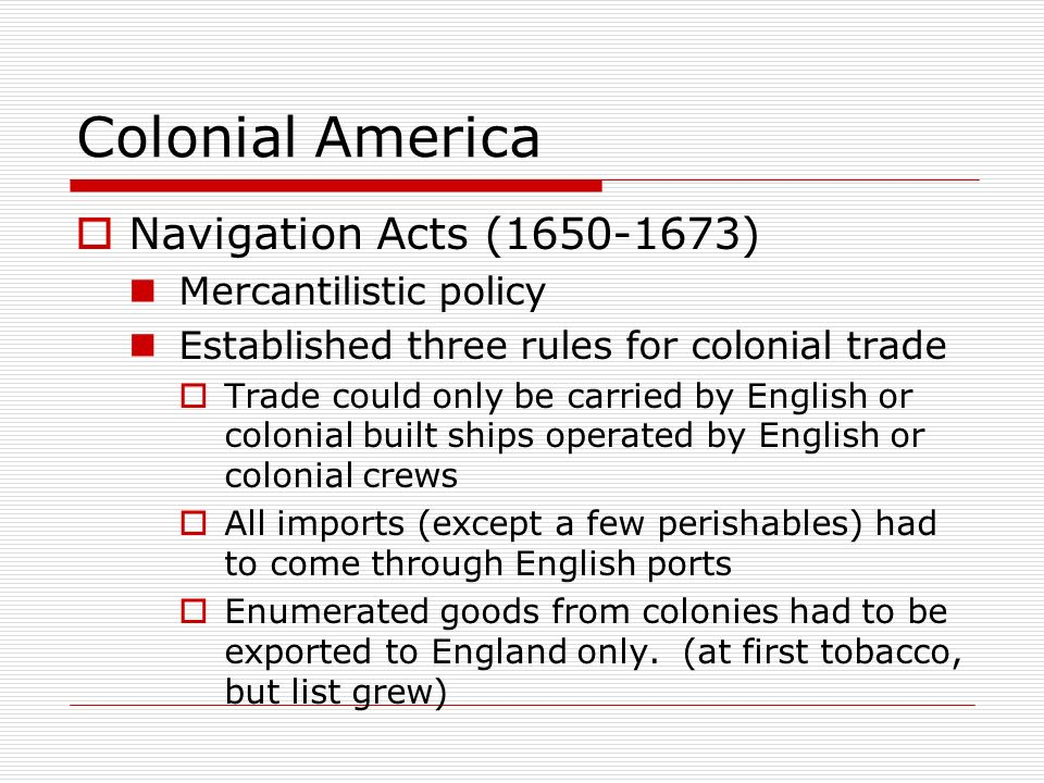 Colonial America Navigation Acts (1650-1673) Mercantilistic policy
