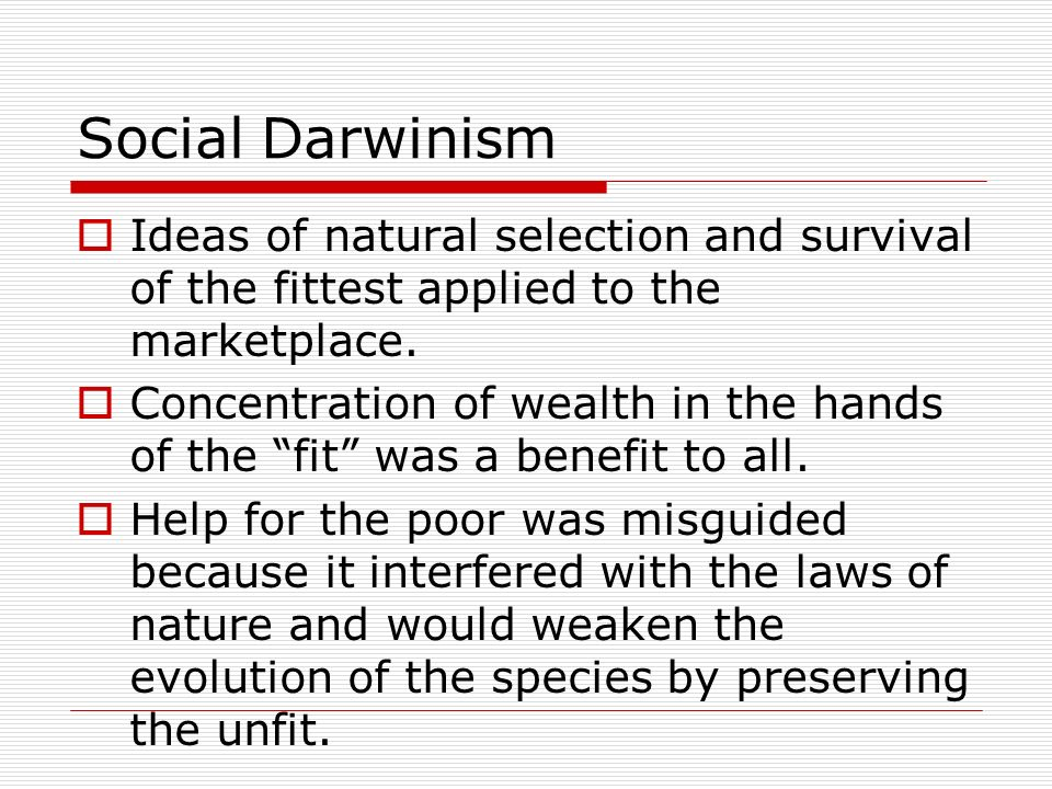 Social Darwinism Ideas of natural selection and survival of the fittest applied to the marketplace.