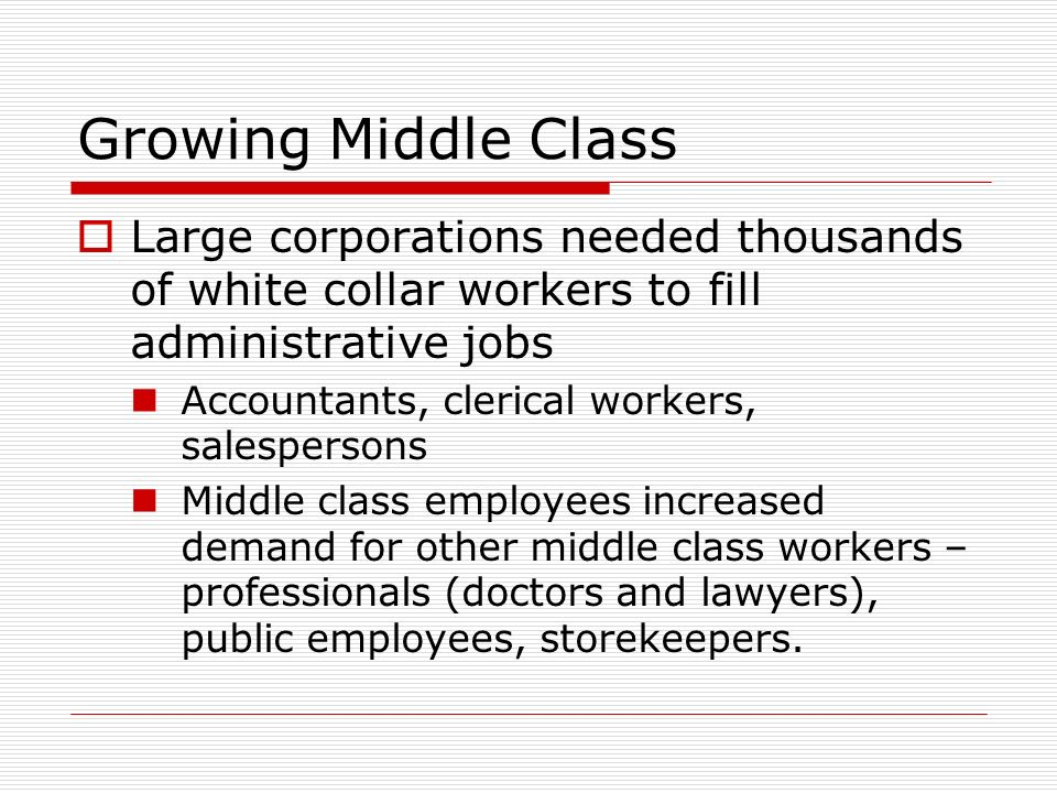 Growing Middle Class Large corporations needed thousands of white collar workers to fill administrative jobs.