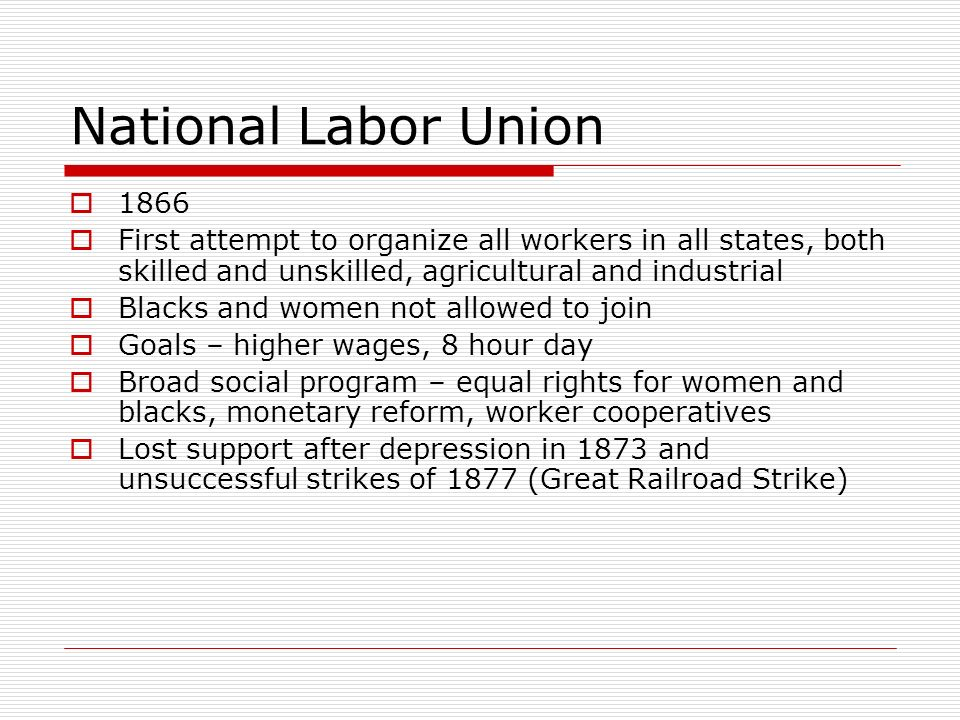 National Labor Union 1866. First attempt to organize all workers in all states, both skilled and unskilled, agricultural and industrial.