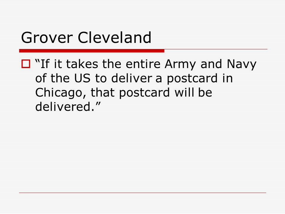 Grover Cleveland If it takes the entire Army and Navy of the US to deliver a postcard in Chicago, that postcard will be delivered.