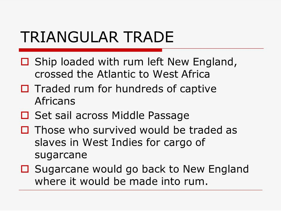 TRIANGULAR TRADE Ship loaded with rum left New England, crossed the Atlantic to West Africa. Traded rum for hundreds of captive Africans.