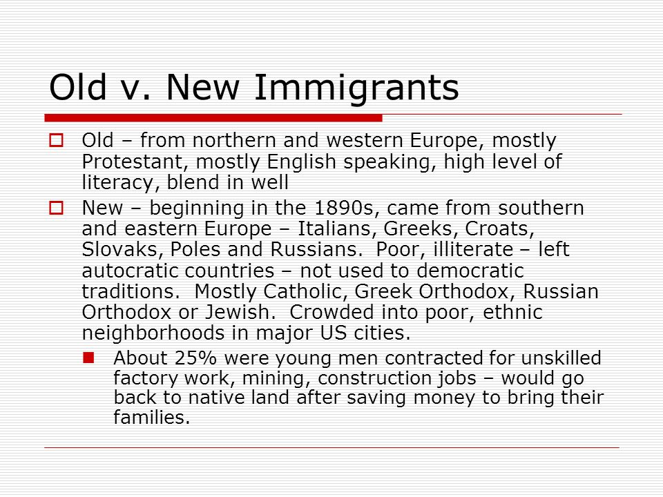 Old v. New Immigrants Old – from northern and western Europe, mostly Protestant, mostly English speaking, high level of literacy, blend in well.