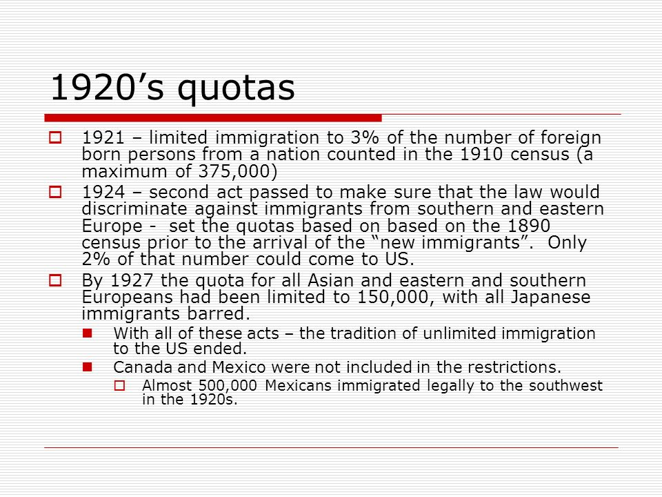 1920's quotas 1921 – limited immigration to 3% of the number of foreign born persons from a nation counted in the 1910 census (a maximum of 375,000)