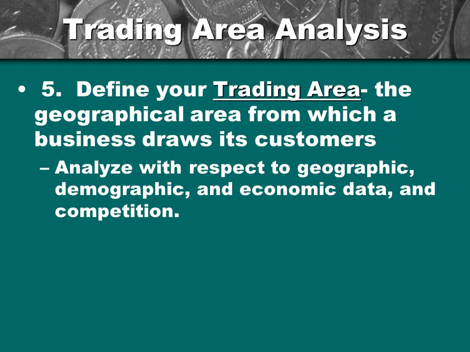 Trading Area Analysis 5. Define your Trading Area- the geographical area from which a business draws its customers.