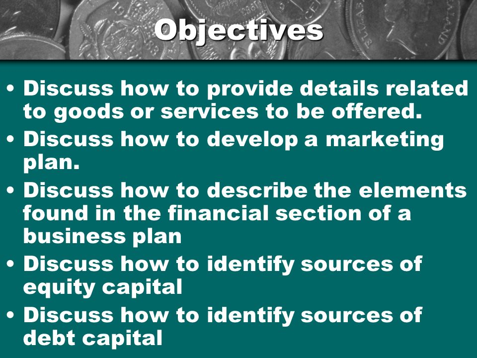 Objectives Discuss how to provide details related to goods or services to be offered. Discuss how to develop a marketing plan.