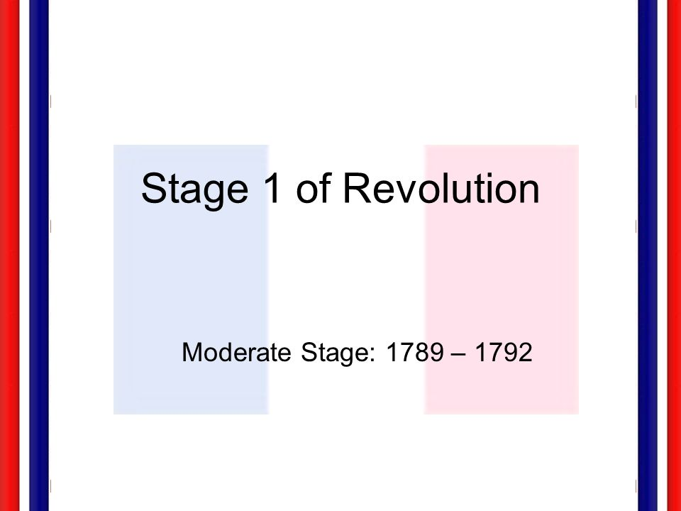 Stage 1 of Revolution Moderate Stage: 1789 – 1792