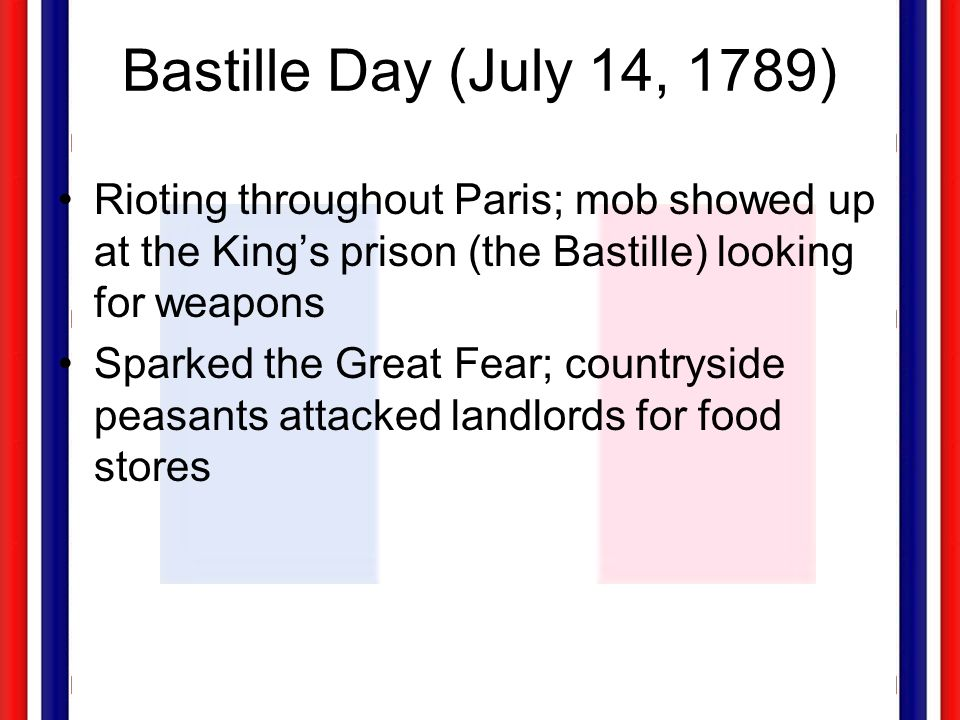 Bastille Day (July 14, 1789) Rioting throughout Paris; mob showed up at the King's prison (the Bastille) looking for weapons.