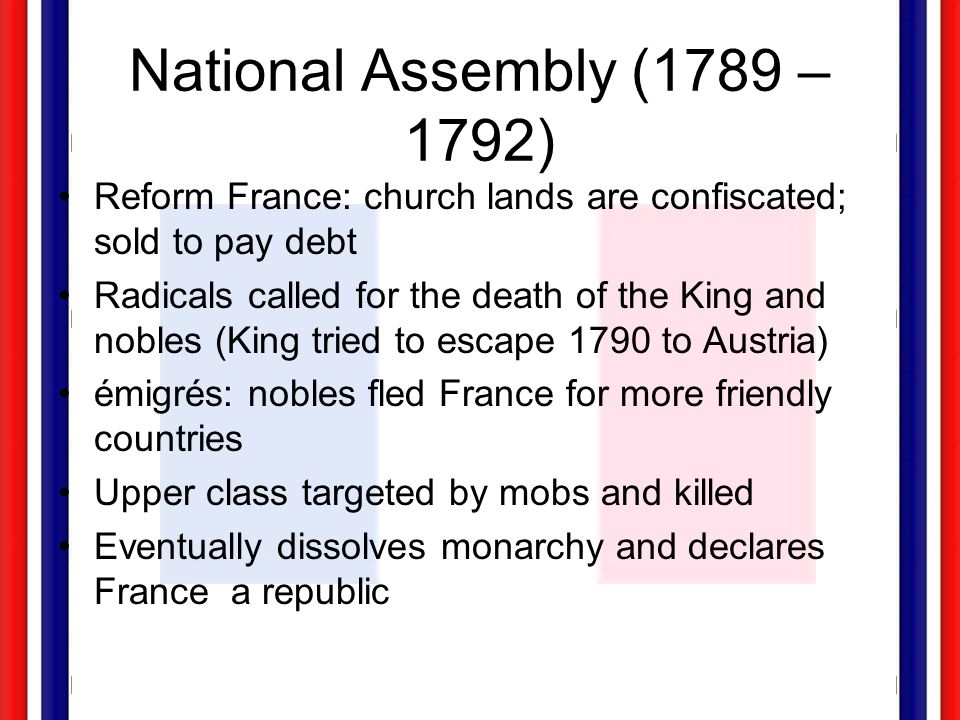National Assembly (1789 – 1792) Reform France: church lands are confiscated; sold to pay debt.