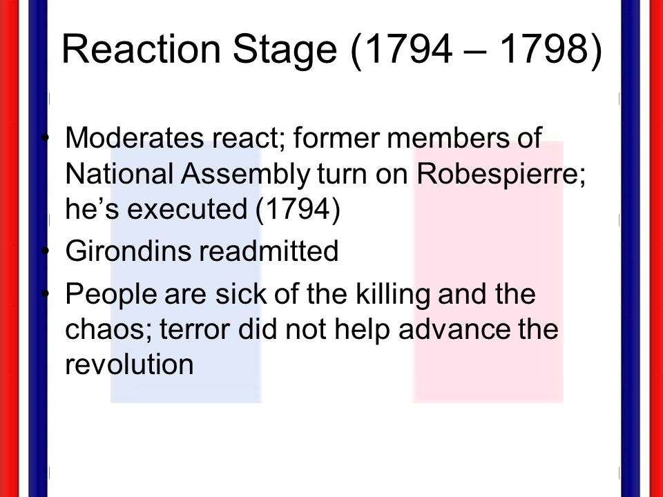 Reaction Stage (1794 – 1798) Moderates react; former members of National Assembly turn on Robespierre; he's executed (1794)