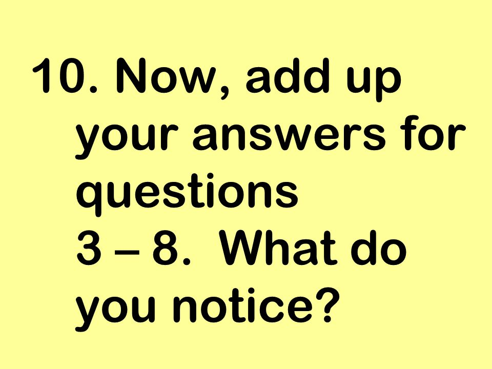 10. Now, add up your answers for questions 3 – 8. What do you notice