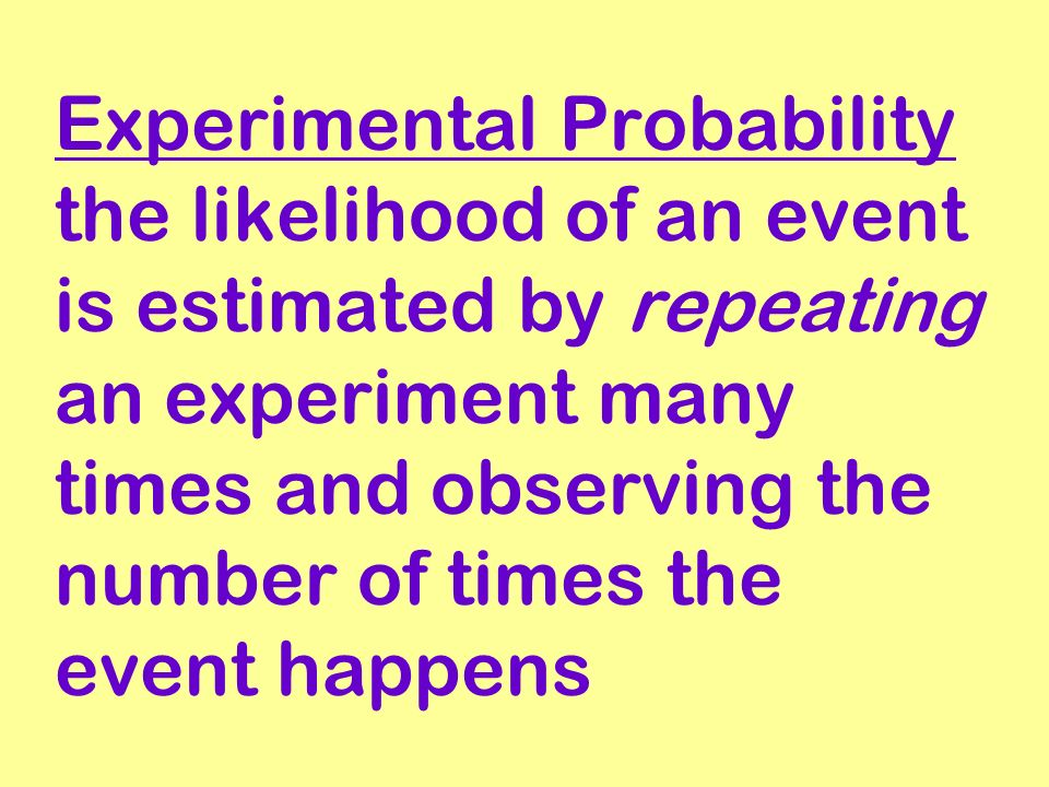 Experimental Probability the likelihood of an event is estimated by repeating an experiment many times and observing the number of times the event happens