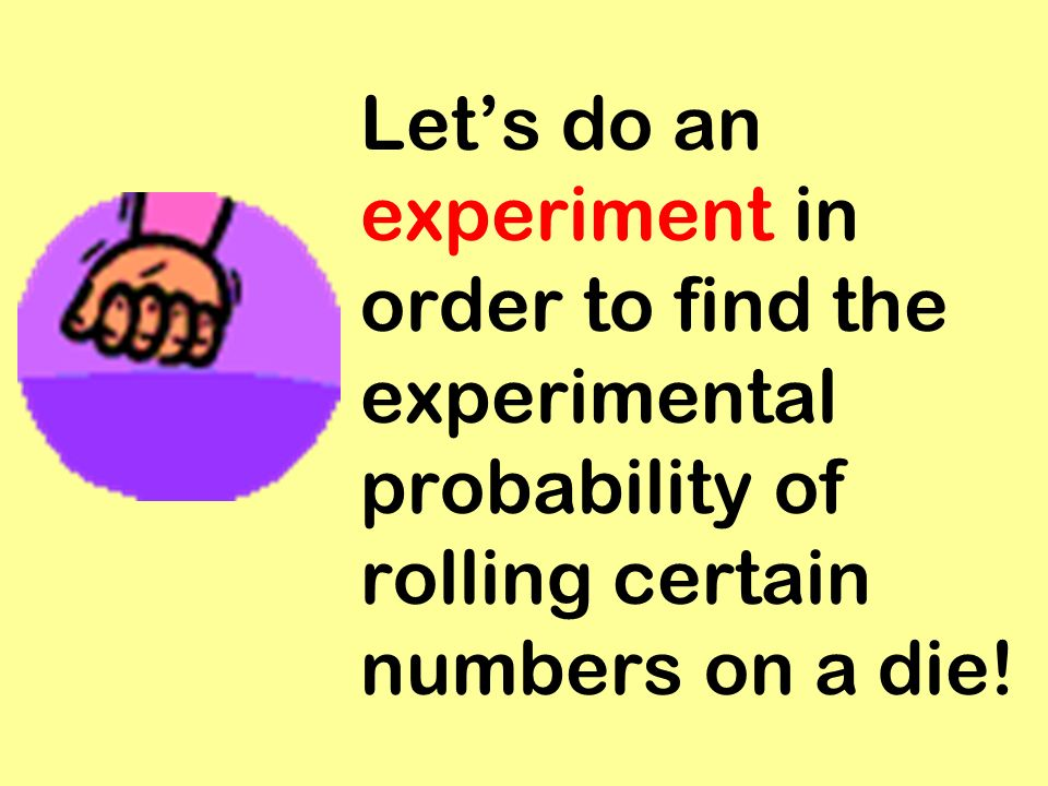 Let's do an experiment in order to find the experimental probability of rolling certain numbers on a die!