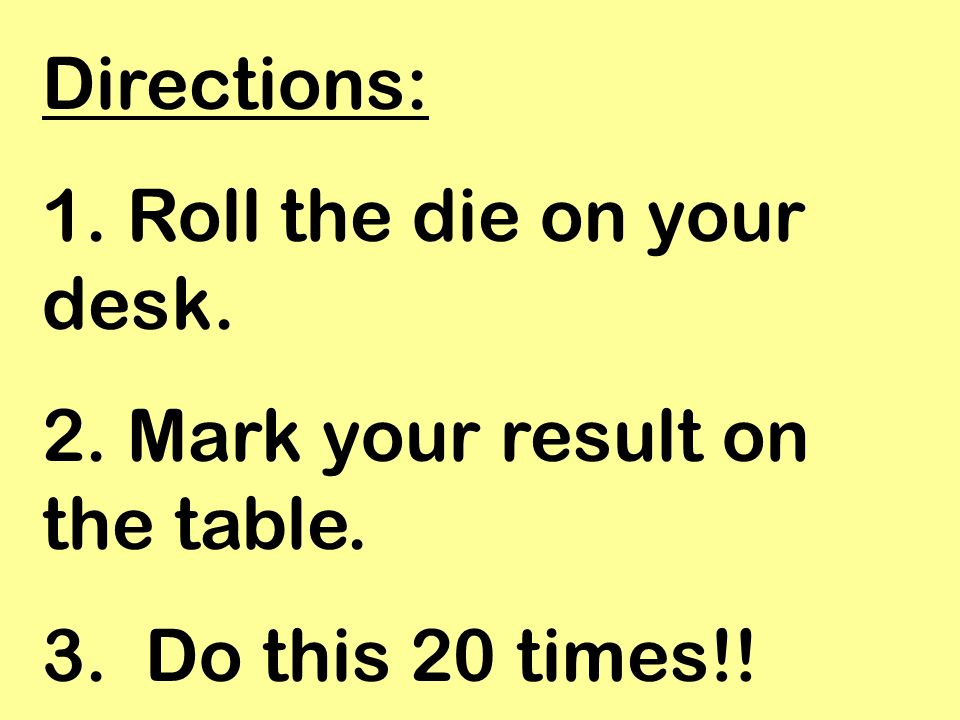 Directions: 1. Roll the die on your desk. 2. Mark your result on the table. 3. Do this 20 times!!