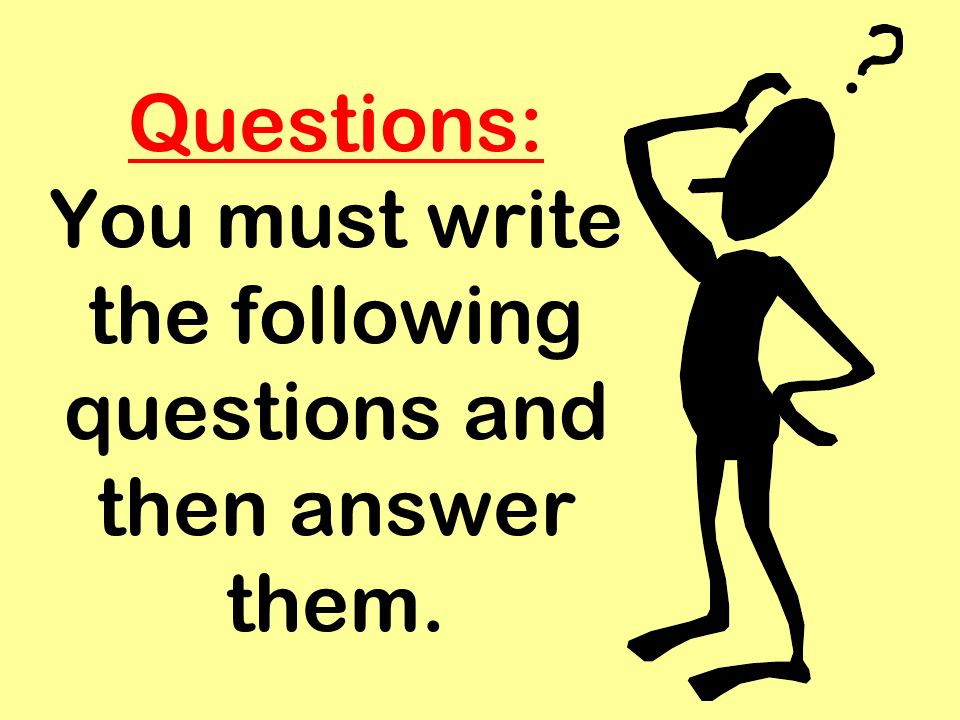 Questions: You must write the following questions and then answer them.
