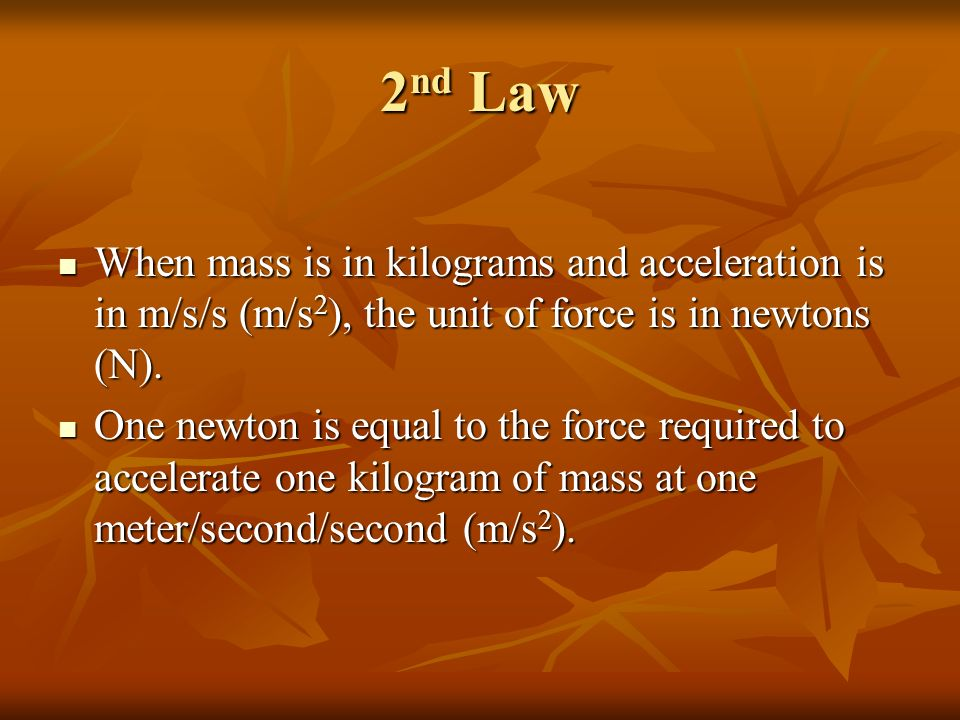 2nd Law When mass is in kilograms and acceleration is in m/s/s (m/s2), the unit of force is in newtons (N).