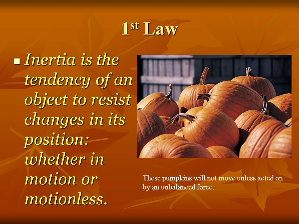 1st Law Inertia is the tendency of an object to resist changes in its position: whether in motion or motionless.
