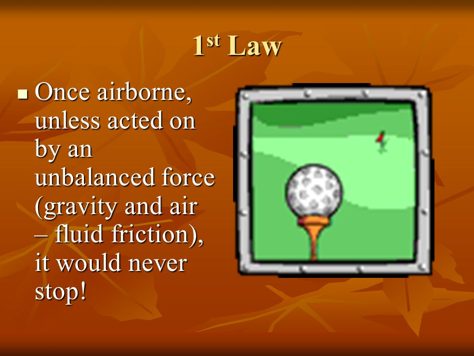 1st Law Once airborne, unless acted on by an unbalanced force (gravity and air – fluid friction), it would never stop!