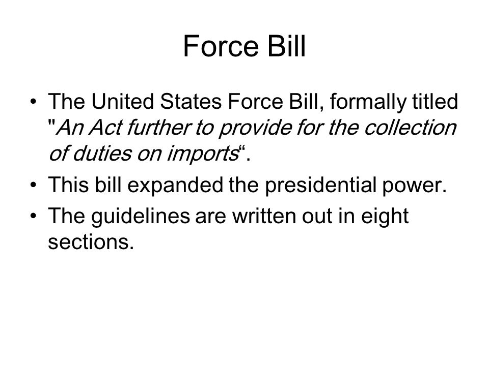 Force Bill The United States Force Bill, formally titled An Act further to provide for the collection of duties on imports .