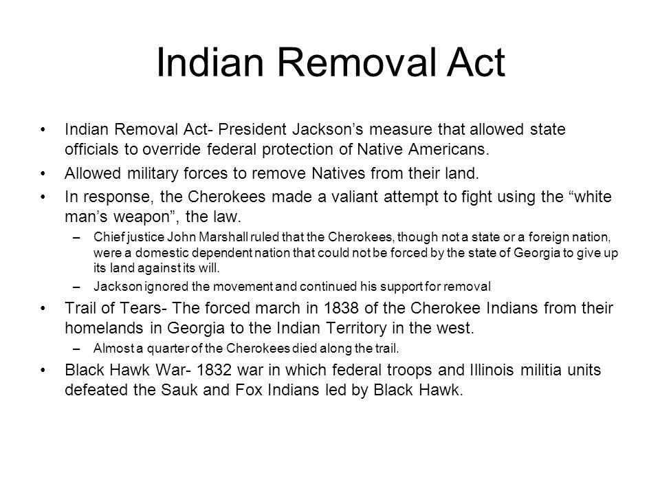 Indian Removal Act Indian Removal Act- President Jackson's measure that allowed state officials to override federal protection of Native Americans.