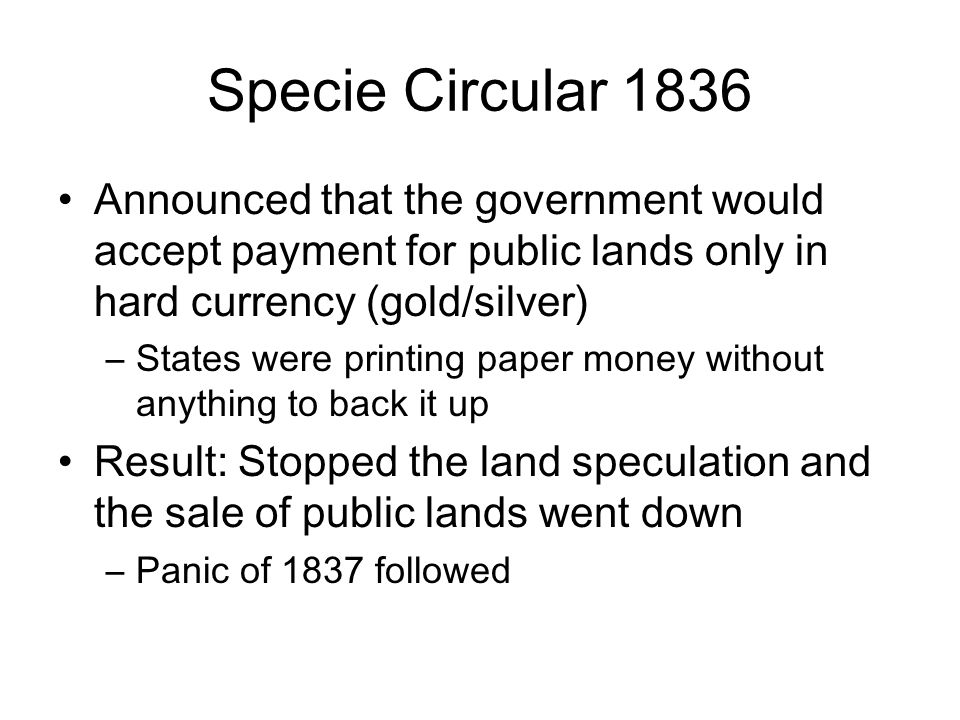 Specie Circular 1836 Announced that the government would accept payment for public lands only in hard currency (gold/silver)